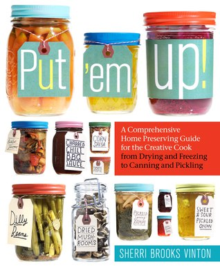 Download Put em Up! A Comprehensive Home Preserving Guide for the Creative Cook- from Drying and Freezing to Canning
