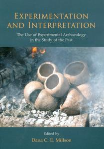Download Experimentation and Interpretation: the Use of Experimental Archaeology in the Study of the Past
